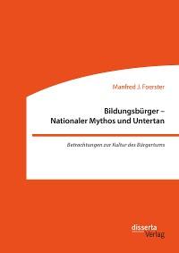 Cover Bildungsbürger - Nationaler Mythos und Untertan: Betrachtungen zur Kultur des Bürgertums