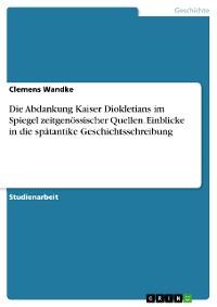 Cover Die Abdankung Kaiser Diokletians im Spiegel zeitgenössischer Quellen. Einblicke in die spätantike Geschichtsschreibung