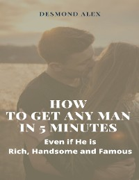 Cover How to Get Any Man In 5 Minutes: Even If He Is Rich, Handsome, and Famous