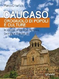 Cover Caucaso crogiuolo di popoli e culture. In viaggio attraverso Armenia, Georgia e Azerbaijan