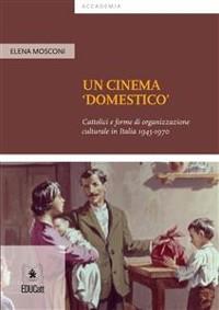 Cover Un cinema 'domestico' Cattolici e forme di organizzazione culturale in Italia 1945-1970
