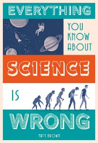 Cover Everything You Know About Science is Wrong