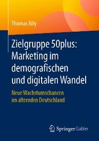 Cover Zielgruppe 50plus: Marketing im demografischen und digitalen Wandel