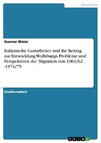 Cover Italienische Gastarbeiter und ihr Beitrag zur Entwicklung Wolfsburgs. Probleme und Perspektiven der Migration von 1961/62 -1974/75
