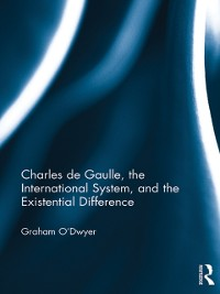 Cover Charles de Gaulle, the International System, and the Existential Difference
