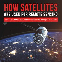 Cover How Satellites Are Used for Remote Sensing | First Space Encyclopedia Grade 4 | Children's Astronomy & Space Books