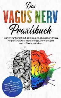 Cover Das Vagus Nerv Praxisbuch: Schritt für Schritt mit dem Selbstheilungsnerv Ihren Körper und Geist ins Gleichgewicht bringen und zufriedener leben - inkl. Vagusnerv - Übungen zum Bekämpfen von Stress, Depressionen, Migräne, innerer Unruhe und Tinnitus