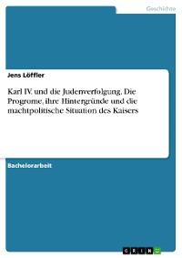 Cover Karl IV. und die Judenverfolgung. Die Progrome, ihre Hintergründe und die machtpolitische Situation des Kaisers