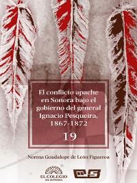Cover El conflicto apache en Sonora bajo el gobierno del general Ignacio Pesqueira, 1867-1873