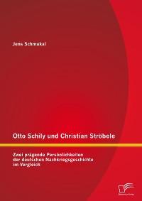 Cover Otto Schily und Christian Ströbele: Zwei prägende Persönlichkeiten der deutschen Nachkriegsgeschichte im Vergleich