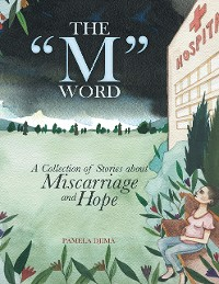 "Cover The ""M"" Word: A Collection of Stories About Miscarriage and Hope"