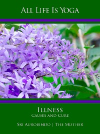 Cover All Life Is Yoga: Illness - Causes and Cure