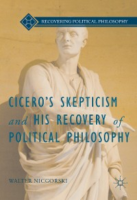 Cover Cicero's Skepticism and His Recovery of Political Philosophy