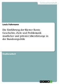 Cover Die Einführung der Riester Rente. Geschichte, Ziele und Problematik staatlicher und privater Altersfürsorge in der Bundesrepublik