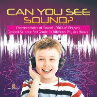 Cover Can You See Sound? | Characteristics of Sound | ABCs of Physics | General Science 3rd Grade | Children's Physics Books