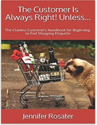 Cover The Customer Is Always Right! Unless - The Clueless Customer's Handbook for Beginning to End Shopping Etiquette