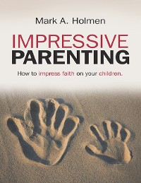 Cover Impressive Parenting: How to Impress Faith On Your Children.