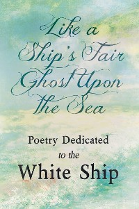 Cover Like a Ship's Fair Ghost Upon the Sea - Poetry Dedicated to the White Ship