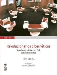 Cover Revolucionarios ciberneticos. Tecnologia y politica en el Chile de Salvador Allende