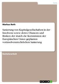 Cover Sanierung von Kapitalgesellschaften in der Insolvenz sowie deren Chancen und Risiken der durch die Kommission der Europäischen Union geplanten vorinsolvenzrechtlichen Sanierung
