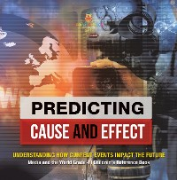 Cover Predicting Cause and Effect : Understanding How Current Events Impact the Future | Media and the World Grade 4 | Children's Reference Books