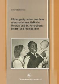 Cover Bildungsmigranten aus dem subsaharischen Afrika in Moskau und St. Petersburg: Selbst- und Fremdbilder