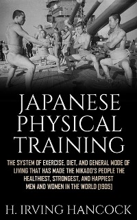 Cover Japanese Physical Training - The system of exercise, diet, and general mode of living that has made the mikado's people the healthiest, strongest, and happiest men and women in the world