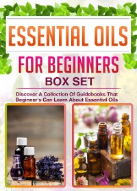 Cover Essential Oils For Beginners: Box Set: Discover A Collection Of Guidebooks That Beginner's Can Learn About Essential Oils