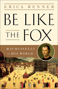 Cover Be Like the Fox: Machiavelli In His World