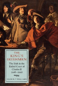 Cover The King's Irishmen: The Irish in the Exiled Court of Charles II, 1649-1660