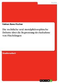 Cover Die rechtliche und moralphilosophische Debatte über die Begrenzung der Aufnahme von Flüchtlingen