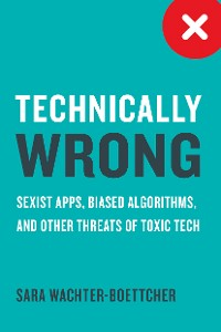 Cover Technically Wrong: Sexist Apps, Biased Algorithms, and Other Threats of Toxic Tech