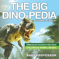 Cover The Big Dino-pedia for Small Learners - Dinosaur Books for Kids   Children's Animal Books