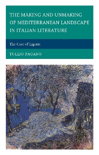 Cover The Making and Unmaking of Mediterranean Landscape in Italian Literature