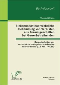 Cover Einkommensteuerrechtliche Behandlung von Verlusten aus Termingeschaften bei Gewerbetreibenden: Besonderheiten der verlustverrechnungsbeschrankenden Vorschrift des  15 Abs. IV EStG