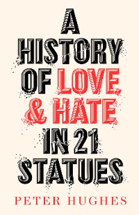 Cover A History of Love and Hate in 21 Statues