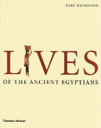 Cover Lives of the Ancient Egyptians: Pharaohs, Queens, Courtiers and Commoners