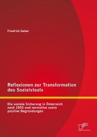 Cover Reflexionen zur Transformation des Sozialstaats: Die soziale Sicherung in Österreich nach 1955 und normative sowie positive Begründungen