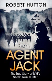 Cover Agent Jack: The True Story of MI5's Secret Nazi Hunter