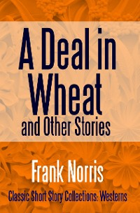 Cover A Deal in Wheat and Other Stories