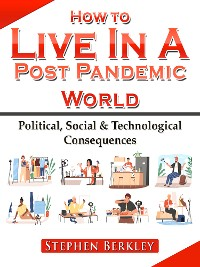Cover How to Live In A Post Pandemic World: Political, Social & Technological Consequences