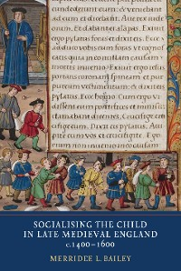 Cover Socialising the Child in Late Medieval England, c. 1400-1600