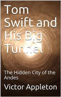 Cover Tom Swift and His Big Tunnel; Or, The Hidden City of the Andes