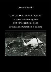 Cover Cacciatori di partigiani. La storia del I°Battaglione dell'82°Reggimento della 29^Divisione Granatieri SS Italiane