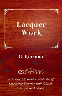 Cover Lacquer Work - A Practical Exposition of the Art of Lacquering Together with Valuable Notes for the Collector