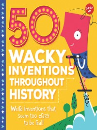 Cover 50 Wacky Inventions Throughout History