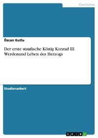 Cover Der erste staufische König Konrad III. Werdenund Leben des Herzogs
