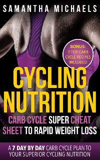 Cover Cycling Nutrition: Carb Cycle Super Cheat Sheet to Rapid Weight Loss: A 7 Day by Day Carb Cycle Plan To Your Superior Cycling Nutrition (Bonus : 7 Top Carb Cycle Recipes Included)