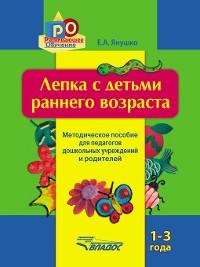 Cover Лепка с детьми раннего возраста. 1-3 года. Методическое пособие для педагогов дошкольных учреждений и родителей