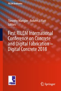 Cover First RILEM International Conference on Concrete and Digital Fabrication – Digital Concrete 2018